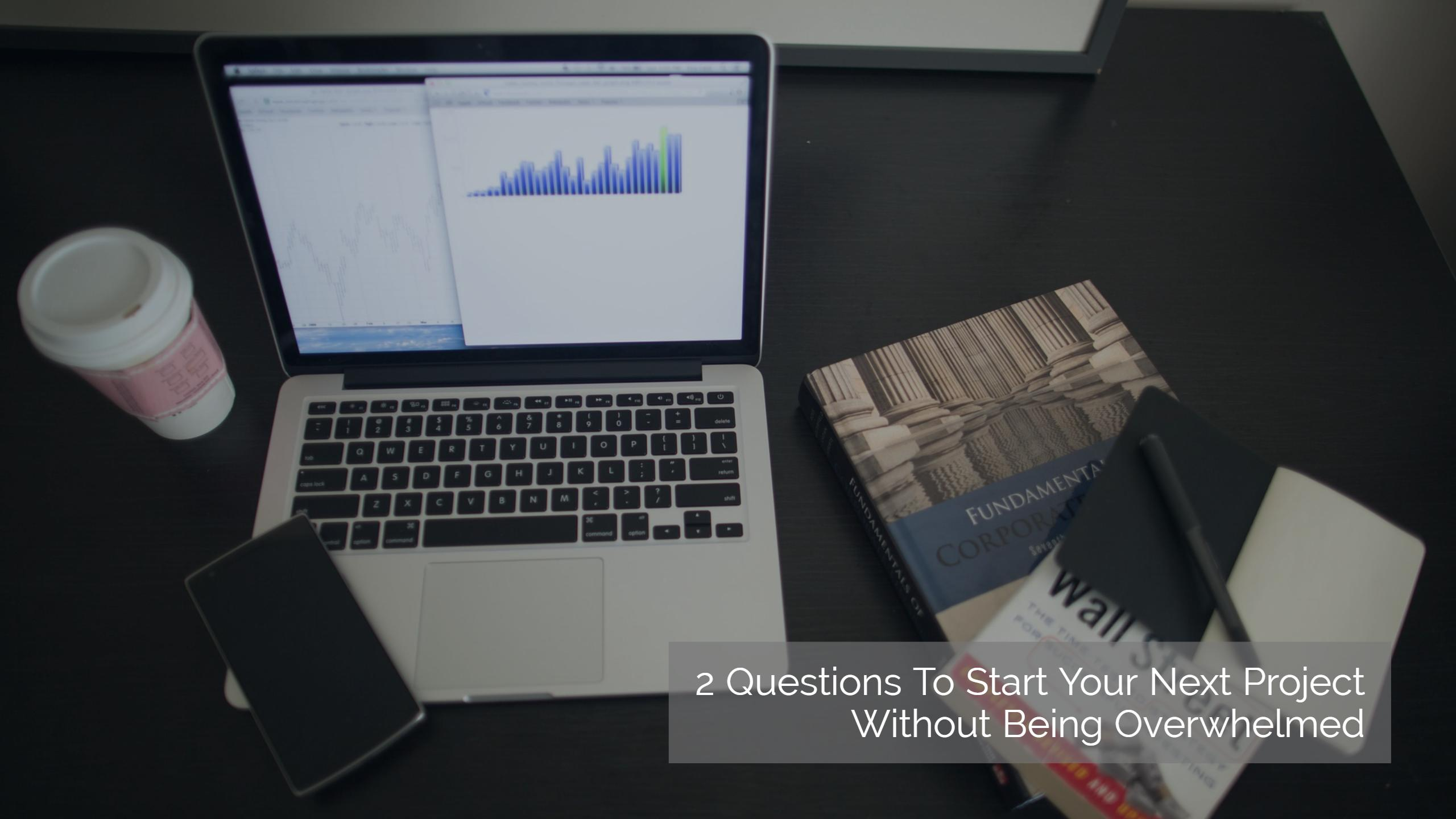 2 Questions To Start Your Next Project Without Being Overwhelmed