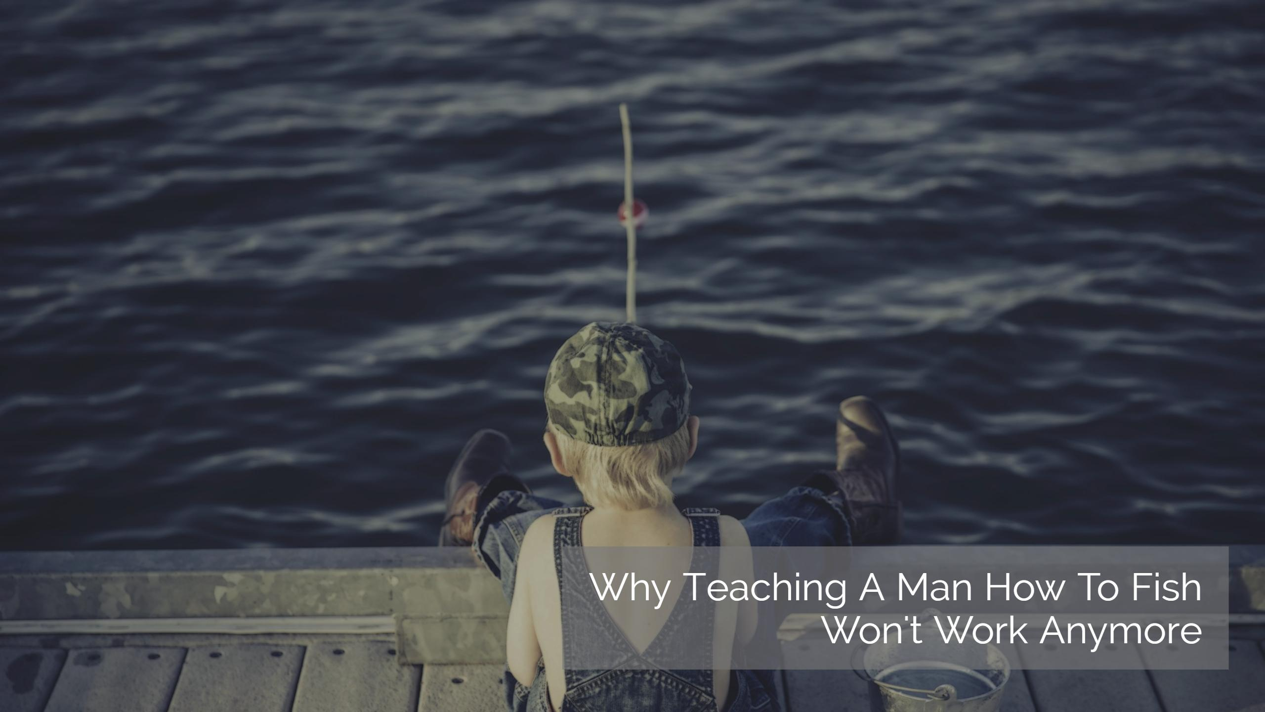 Why Teaching A Man How To Fish Won't Work Anymore