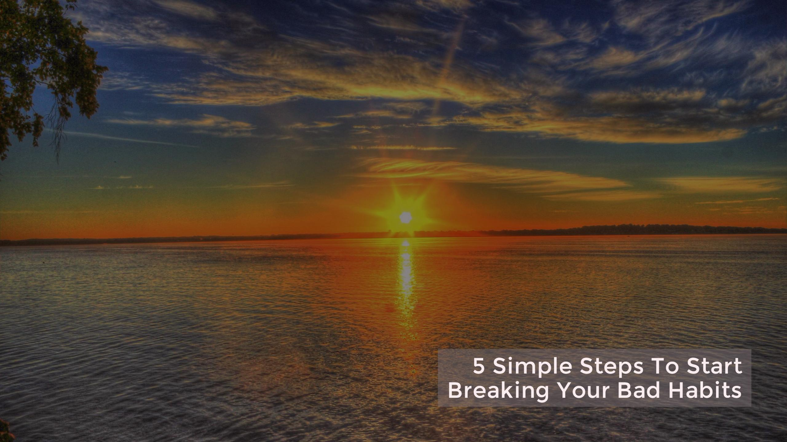 5 Simple Steps To Start Breaking Your Bad Habits
