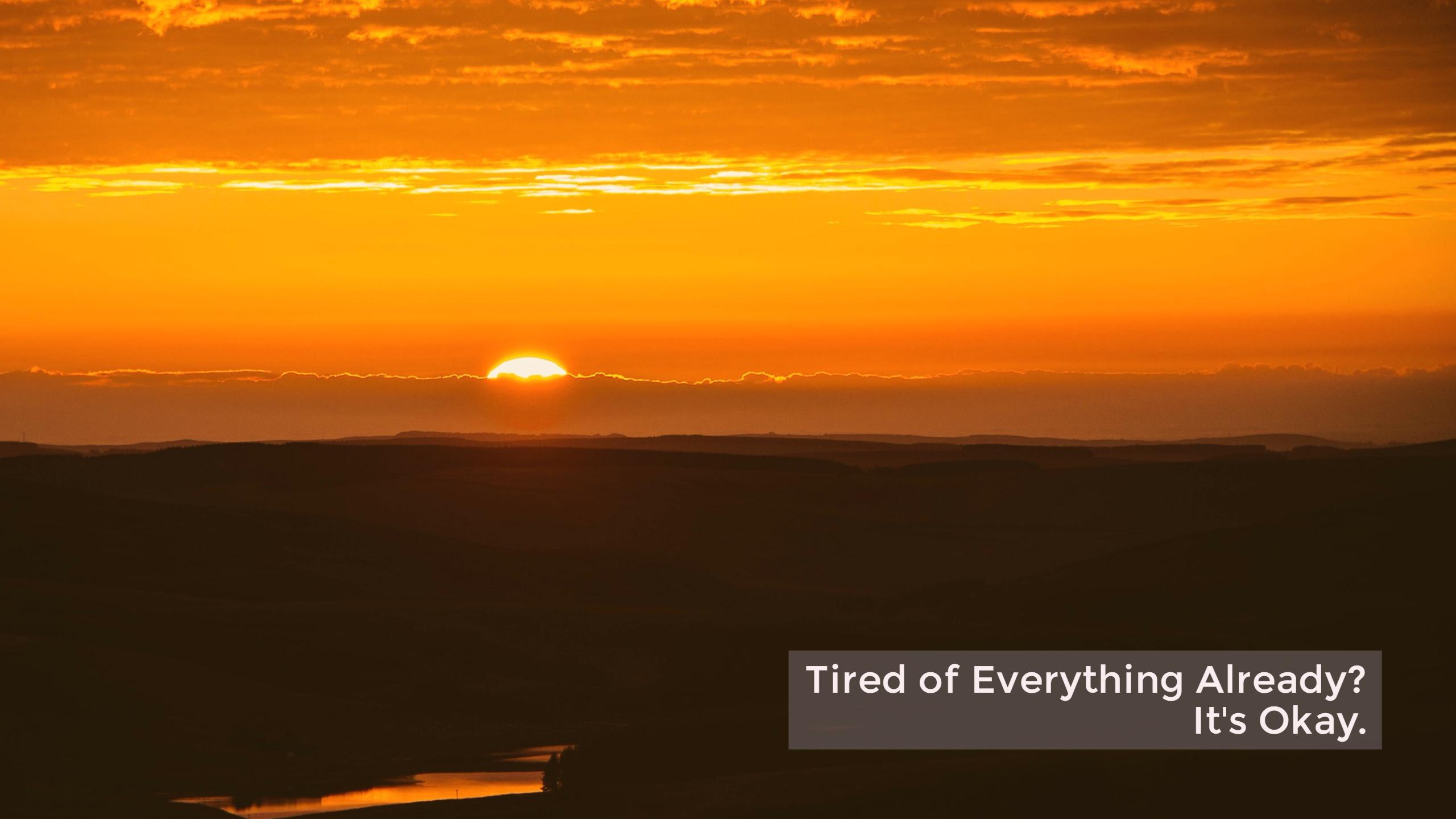 Tired of Everything Already? It's Okay.